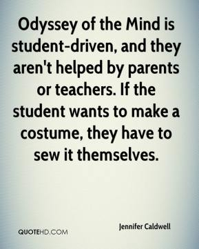 Jennifer Caldwell  - Odyssey of the Mind is student-driven, and they aren't helped by parents or teachers. If the student wants to make a costume, they have to sew it themselves.