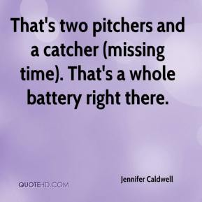 Jennifer Caldwell  - That's two pitchers and a catcher (missing time). That's a whole battery right there.