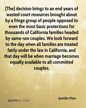 Jennifer Pizer  - [The] decision brings to an end years of wasted court resources brought about by a fringe group of people opposed to even the most basic protections for thousands of California families headed by same-sex couples. We look forward to the day when all families are treated fairly under the law in California, and that day will be when marriage becomes equally available to all committed couples.
