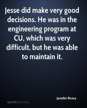 Jennifer Rivera  - Jesse did make very good decisions. He was in the engineering program at CU, which was very difficult, but he was able to maintain it.
