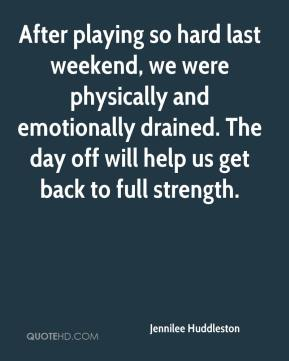 Jennilee Huddleston  - After playing so hard last weekend, we were physically and emotionally drained. The day off will help us get back to full strength.