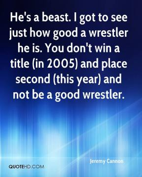 Jeremy Cannon  - He's a beast. I got to see just how good a wrestler he is. You don't win a title (in 2005) and place second (this year) and not be a good wrestler.