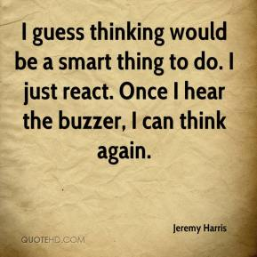 Jeremy Harris  - I guess thinking would be a smart thing to do. I just react. Once I hear the buzzer, I can think again.