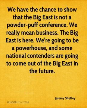 Jeremy Sheffey  - We have the chance to show that the Big East is not a powder-puff conference. We really mean business. The Big East is here. We're going to be a powerhouse, and some national contenders are going to come out of the Big East in the future.