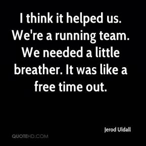 Jerod Uldall  - I think it helped us. We're a running team. We needed a little breather. It was like a free time out.
