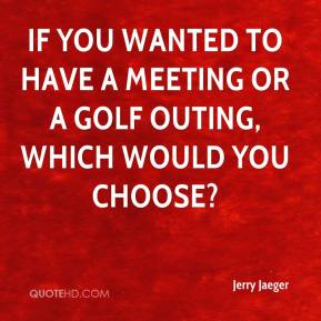 Jerry Jaeger  - If you wanted to have a meeting or a golf outing, which would you choose?
