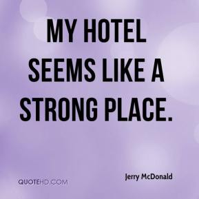Jerry McDonald  - My hotel seems like a strong place.