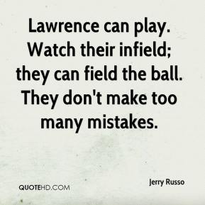 Jerry Russo  - Lawrence can play. Watch their infield; they can field the ball. They don't make too many mistakes.