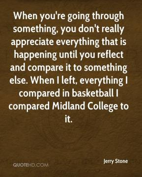 Jerry Stone  - When you're going through something, you don't really appreciate everything that is happening until you reflect and compare it to something else. When I left, everything I compared in basketball I compared Midland College to it.