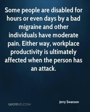Jerry Swanson  - Some people are disabled for hours or even days by a bad migraine and other individuals have moderate pain. Either way, workplace productivity is ultimately affected when the person has an attack.