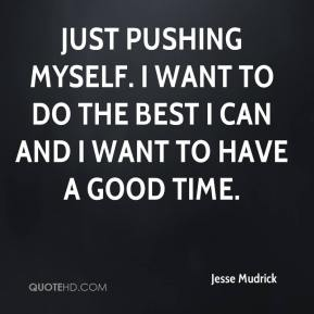 Jesse Mudrick  - Just pushing myself. I want to do the best I can and I want to have a good time.