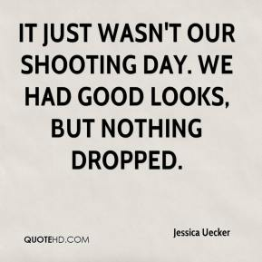 Jessica Uecker  - It just wasn't our shooting day. We had good looks, but nothing dropped.