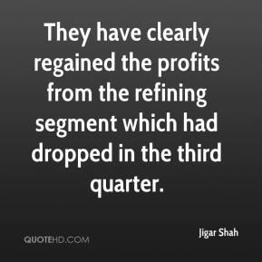 Jigar Shah  - They have clearly regained the profits from the refining segment which had dropped in the third quarter.