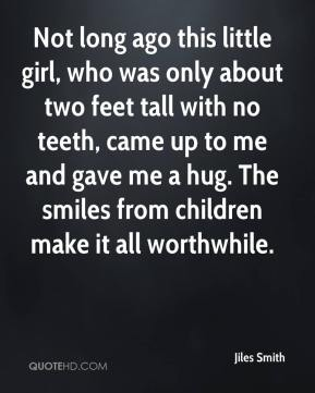 Jiles Smith  - Not long ago this little girl, who was only about two feet tall with no teeth, came up to me and gave me a hug. The smiles from children make it all worthwhile.