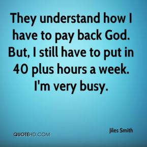 Jiles Smith  - They understand how I have to pay back God. But, I still have to put in 40 plus hours a week. I'm very busy.