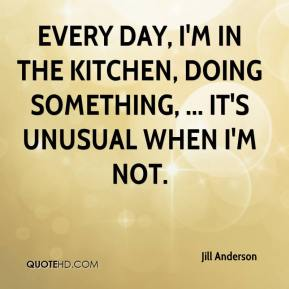 Jill Anderson  - Every day, I'm in the kitchen, doing something, ... It's unusual when I'm not.
