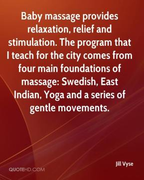Jill Vyse  - Baby massage provides relaxation, relief and stimulation. The program that I teach for the city comes from four main foundations of massage: Swedish, East Indian, Yoga and a series of gentle movements.