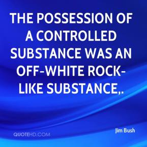 Jim Bush  - The possession of a controlled substance was an off-white rock-like substance.