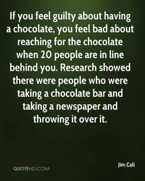 Jim Cali  - If you feel guilty about having a chocolate, you feel bad about reaching for the chocolate when 20 people are in line behind you. Research showed there were people who were taking a chocolate bar and taking a newspaper and throwing it over it.