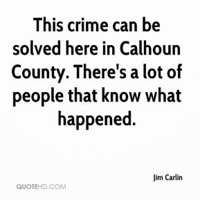 Jim Carlin  - This crime can be solved here in Calhoun County. There's a lot of people that know what happened.