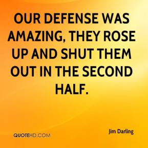 Jim Darling  - Our defense was amazing, they rose up and shut them out in the second half.