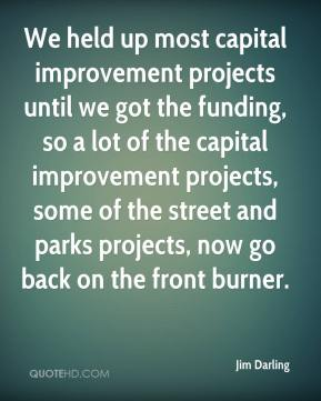 Jim Darling  - We held up most capital improvement projects until we got the funding, so a lot of the capital improvement projects, some of the street and parks projects, now go back on the front burner.