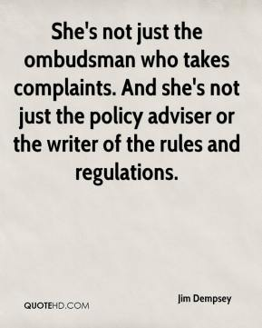 Jim Dempsey  - She's not just the ombudsman who takes complaints. And she's not just the policy adviser or the writer of the rules and regulations.