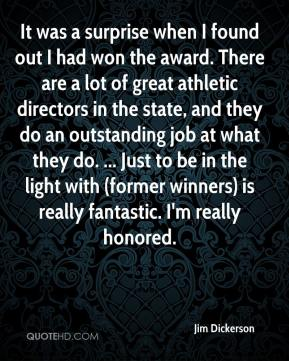 Jim Dickerson  - It was a surprise when I found out I had won the award. There are a lot of great athletic directors in the state, and they do an outstanding job at what they do. ... Just to be in the light with (former winners) is really fantastic. I'm really honored.