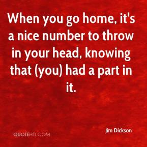 Jim Dickson  - When you go home, it's a nice number to throw in your head, knowing that (you) had a part in it.