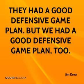 Jim Drew  - They had a good defensive game plan. But we had a good defensive game plan, too.