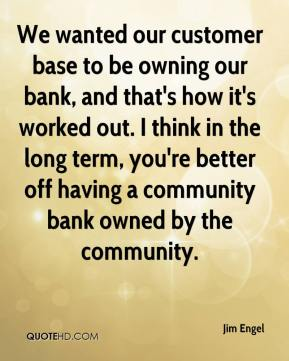 Jim Engel  - We wanted our customer base to be owning our bank, and that's how it's worked out. I think in the long term, you're better off having a community bank owned by the community.