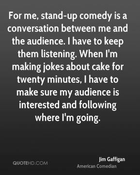 For me, stand-up comedy is a conversation between me and the audience. I have to keep them listening. When I'm making jokes about cake for twenty minutes, I have to make sure my audience is interested and following where I'm going.