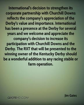 Jim Gates  - International's decision to strengthen its corporate partnership with Churchill Downs reflects the company's appreciation of the Derby's value and importance. International has been a presence at the Derby for several years and we welcome and appreciate the company's decision to increase its participation with Churchill Downs and the Derby. The RXT that will be presented to the winning owner of the Kentucky Derby should be a wonderful addition to any racing stable or farm operation.