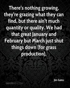Jim Gates  - There's nothing growing, they're grazing what they can find, but there ain't much quantity or quality. We had that great January and February but March just shut things down (for grass production).