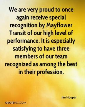 Jim Hooper  - We are very proud to once again receive special recognition by Mayflower Transit of our high level of performance. It is especially satisfying to have three members of our team recognized as among the best in their profession.