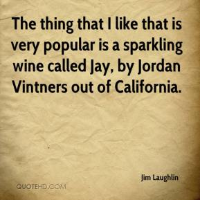 Jim Laughlin  - The thing that I like that is very popular is a sparkling wine called Jay, by Jordan Vintners out of California.
