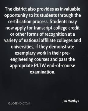 Jim Matthys  - The district also provides as invaluable opportunity to its students through the certification process. Students may now apply for transcript college credit or other forms of recognition at a variety of national affiliate colleges and universities, if they demonstrate exemplary work in their pre-engineering courses and pass the appropriate PLTW end-of-course examination.