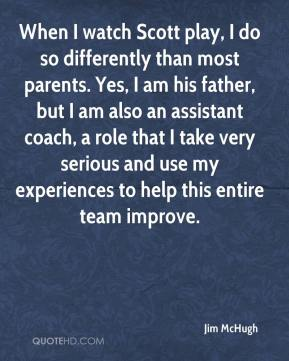 Jim McHugh  - When I watch Scott play, I do so differently than most parents. Yes, I am his father, but I am also an assistant coach, a role that I take very serious and use my experiences to help this entire team improve.