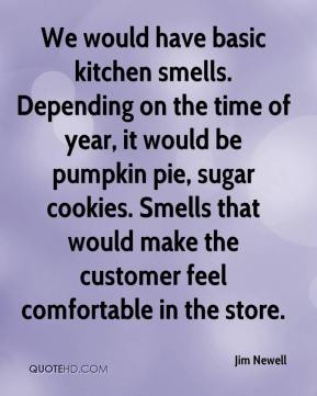 We would have basic kitchen smells. Depending on the time of year, it would be pumpkin pie, sugar cookies. Smells that would make the customer feel comfortable in the store.