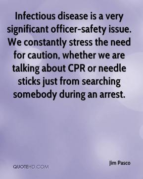 Jim Pasco  - Infectious disease is a very significant officer-safety issue. We constantly stress the need for caution, whether we are talking about CPR or needle sticks just from searching somebody during an arrest.