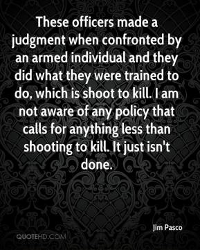 Jim Pasco  - These officers made a judgment when confronted by an armed individual and they did what they were trained to do, which is shoot to kill. I am not aware of any policy that calls for anything less than shooting to kill. It just isn't done.