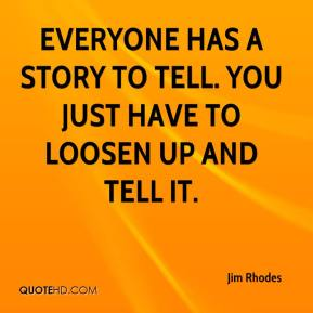 Jim Rhodes  - Everyone has a story to tell. You just have to loosen up and tell it.