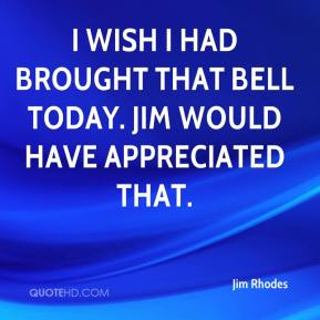 Jim Rhodes  - I wish I had brought that bell today. Jim would have appreciated that.