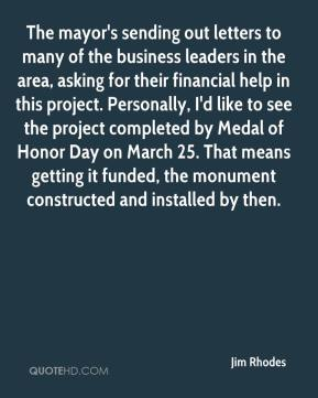 Jim Rhodes  - The mayor's sending out letters to many of the business leaders in the area, asking for their financial help in this project. Personally, I'd like to see the project completed by Medal of Honor Day on March 25. That means getting it funded, the monument constructed and installed by then.