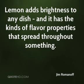 Jim Romanoff  - Lemon adds brightness to any dish - and it has the kinds of flavor properties that spread throughout something.