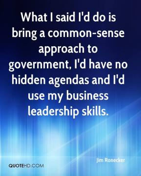 Jim Ronecker  - What I said I'd do is bring a common-sense approach to government, I'd have no hidden agendas and I'd use my business leadership skills.
