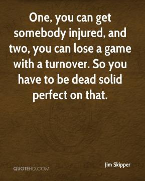 Jim Skipper  - One, you can get somebody injured, and two, you can lose a game with a turnover. So you have to be dead solid perfect on that.