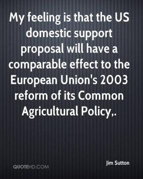 Jim Sutton  - My feeling is that the US domestic support proposal will have a comparable effect to the European Union's 2003 reform of its Common Agricultural Policy.