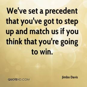 Jimbo Davis  - We've set a precedent that you've got to step up and match us if you think that you're going to win.