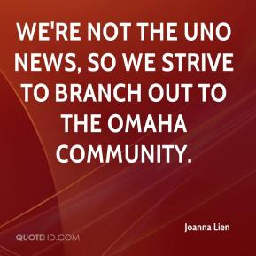 Joanna Lien  - We're not the UNO news, so we strive to branch out to the Omaha community.